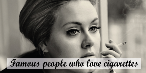 Famous people who love cigarettes